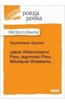 Jaśnie Wielmożnemu Panu Jegomości Panu Mikołajowi Wolskiemu... - Szymon Szymonowic - Ebook - 978-83-270-2604-0