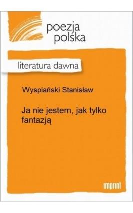 Ja nie jestem, jak tylko fantazją - Stanisław Wyspiański - Ebook - 978-83-270-2691-0