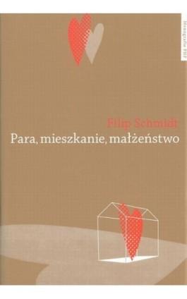 Para, mieszkanie, małżeństwo. Dynamika związków intymnych na tle przemian historycznych i współczesnych dyskusji o procesach ind - Filip Schmidt - Ebook - 978-83-231-3316-2