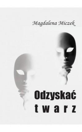 Odzyskać twarz - Magdalena Miczek - Ebook - 978-83-65697-33-2
