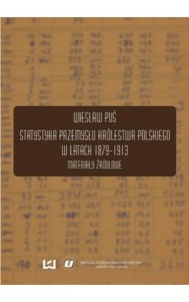 Statystyka przemysłu Królestwa Polskiego w latach 1879-1913. Materiały źródłowe - Wiesław Puś - Ebook - 978-83-7525-991-9