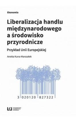 Liberalizacja handlu międzynarodowego a środowisko przyrodnicze - Anetta Kuna-Marszałek - Ebook - 978-83-8088-520-2
