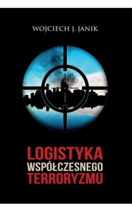 Logistyka współczesnego terroryzmu - Wojciech J. Janik - Ebook - 978-83-89113-83-2
