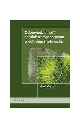 Odpowiedzialność administracyjnoprawna w ochronie środowiska - Marek Górski - Ebook - 978-83-264-1919-5