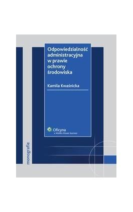 Odpowiedzialność administracyjna w prawie ochrony środowiska - Kamila Kwaśnicka - Ebook - 978-83-264-2358-1