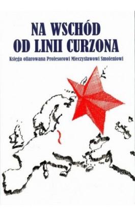 Na wschód od linii Curzona. Księga ofiarowana Profesorowi Mieczysławowi Smoleniowi - Ebook - 978-83-7638-439-9
