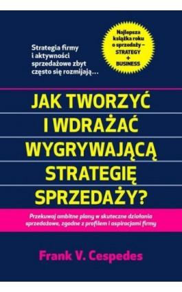 Jak tworzyć i wdrażać wygrywająca strategię sprzedaży? - Frank V. Cespedes - Ebook - 978-83-63662-49-3