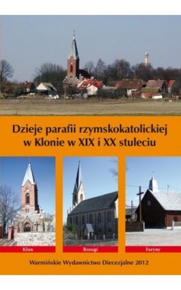 Dzieje parafii rzymskokatolickiej w Klonie w XIX i XX stuleciu - Krzysztof Bielawny - Ebook - 978-83-618-6475-2