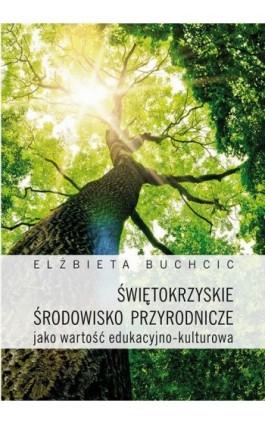 Świętokrzyskie środowisko przyrodnicze jako wartość edukacyjno-kulturowa - Elżbieta Buchcic - Ebook - 978-83-7133-696-6