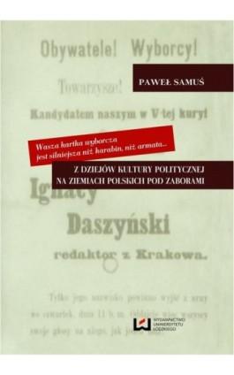 Wasza kartka wyborcza jest silniejsza niż karabin, niż armata Z dziejów kultury politycznej na ziemiach polskich pod zaborami - Paweł Samuś - Ebook - 978-83-7969-574-4