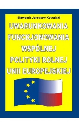 Uwarunkowania funkcjonowania Wspólnej Polityki Rolnej Unii Europejskiej - Sławomir Kowalski - Ebook - 978-83-61601-01-2
