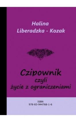 Czipownik, czyli życie z ograniczeniami - Halina Liberadzka - Kozak - Ebook - 978-83-944768-1-6