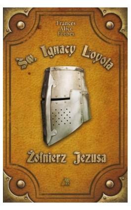 Św. Ignacy Loyola - Żołnierz Jezusa - Frances Alice Forbes - Ebook - 978-83-257-0993-8