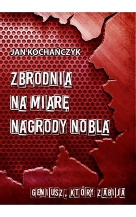 Zbrodnia na miarę Nagrody Nobla - Jan Kochańczyk - Ebook - 978-83-7859-788-9