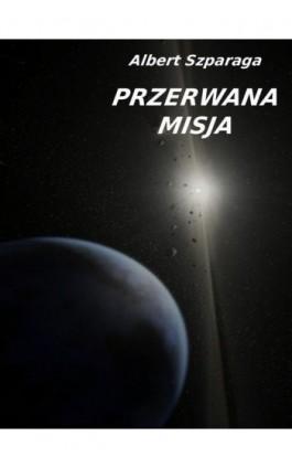Przerwana misja - Albert Szparaga - Ebook - 978-83-62480-57-9