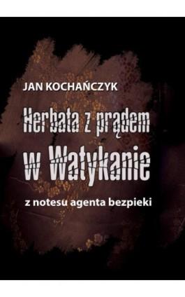 Herbata z prądem w Watykanie. Z notesu agenta bezpieki - Jan Kochańczyk - Ebook - 978-83-7859-807-7