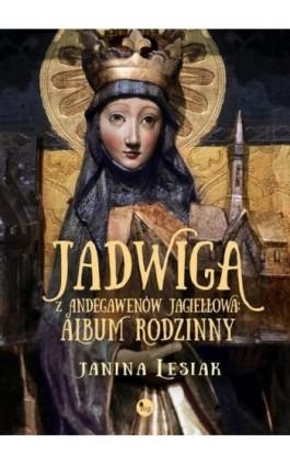 Jadwiga z Andegawenów Jagiełłowa Album rodzinny - Janina Lesiak - Ebook - 978-83-7779-419-7
