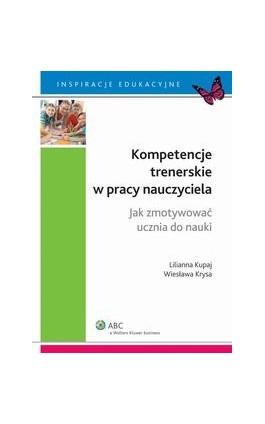 Kompetencje trenerskie w pracy nauczyciela. Jak zmotywować ucznia do nauki - Lilianna Kupaj - Ebook - 978-83-264-8350-9