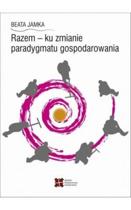 Razem - ku zmianie paradygmatu gospodarowania - Beata Jamka - Ebook - 978-83-7963-057-8