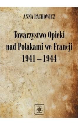 Towarzystwo Opieki Nad Polakami we Francji (1941 – 1944) - Anna Pachowicz - Ebook - 978-83-89376-96-1