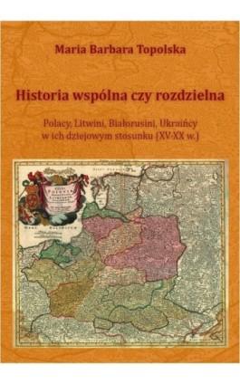 Historia wspólna czy rozdzielna - Maria Barbara Piechowiak - Ebook - 978-83-64232-05-3